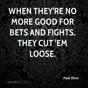 Mark Oliver  - When they're no more good for bets and fights, they cut 'em loose.