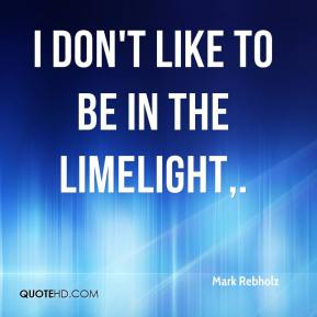 Mark Rebholz  - I don't like to be in the limelight.