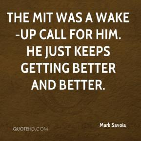 Mark Savoia  - The MIT was a wake-up call for him. He just keeps getting better and better.