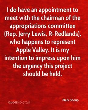 Mark Shoup  - I do have an appointment to meet with the chairman of the appropriations committee (Rep. Jerry Lewis, R-Redlands), who happens to represent Apple Valley. It is my intention to impress upon him the urgency this project should be held.