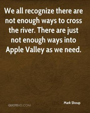 Mark Shoup  - We all recognize there are not enough ways to cross the river. There are just not enough ways into Apple Valley as we need.