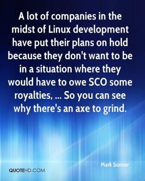 A lot of companies in the midst of Linux development have put their plans on hold because they don't want to be in a situation where they would have to owe SCO some royalties, ... So you can see why there's an axe to grind.