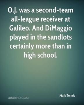 Mark Tennis  - O.J. was a second-team all-league receiver at Galileo. And DiMaggio played in the sandlots certainly more than in high school.