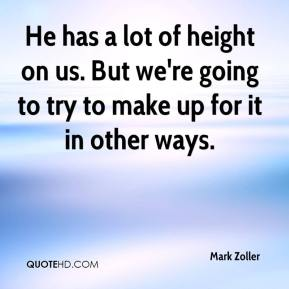 Mark Zoller  - He has a lot of height on us. But we're going to try to make up for it in other ways.