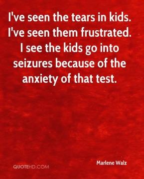 Marlene Walz  - I've seen the tears in kids. I've seen them frustrated. I see the kids go into seizures because of the anxiety of that test.