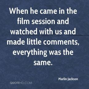 Marlin Jackson  - When he came in the film session and watched with us and made little comments, everything was the same.