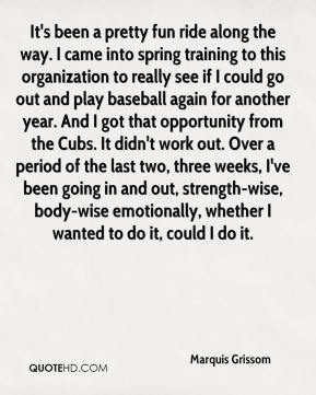 Marquis Grissom  - It's been a pretty fun ride along the way. I came into spring training to this organization to really see if I could go out and play baseball again for another year. And I got that opportunity from the Cubs. It didn't work out. Over a period of the last two, three weeks, I've been going in and out, strength-wise, body-wise emotionally, whether I wanted to do it, could I do it.