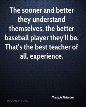 Marquis Grissom  - The sooner and better they understand themselves, the better baseball player they'll be. That's the best teacher of all, experience.