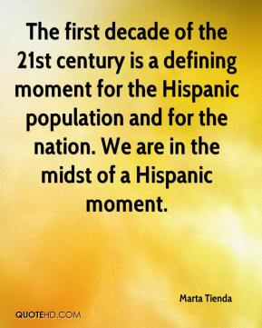 Marta Tienda  - The first decade of the 21st century is a defining moment for the Hispanic population and for the nation. We are in the midst of a Hispanic moment.