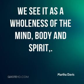 Martha Davis  - We see it as a wholeness of the mind, body and spirit.