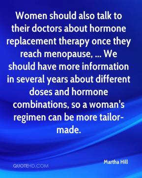 Martha Hill  - Women should also talk to their doctors about hormone replacement therapy once they reach menopause, ... We should have more information in several years about different doses and hormone combinations, so a woman's regimen can be more tailor-made.