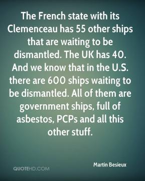 Martin Besieux  - The French state with its Clemenceau has 55 other ships that are waiting to be dismantled. The UK has 40. And we know that in the U.S. there are 600 ships waiting to be dismantled. All of them are government ships, full of asbestos, PCPs and all this other stuff.