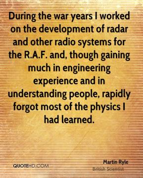 Martin Ryle - During the war years I worked on the development of radar and other radio systems for the R.A.F. and, though gaining much in engineering experience and in understanding people, rapidly forgot most of the physics I had learned.