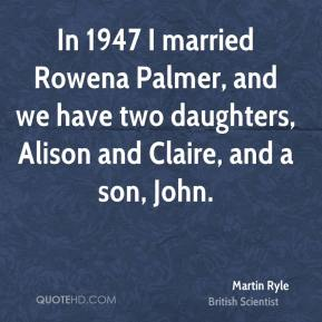 In 1947 I married Rowena Palmer, and we have two daughters, Alison and Claire, and a son, John.