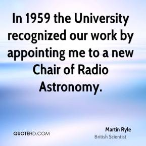 In 1959 the University recognized our work by appointing me to a new Chair of Radio Astronomy.