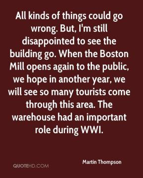 Martin Thompson  - All kinds of things could go wrong. But, I'm still disappointed to see the building go. When the Boston Mill opens again to the public, we hope in another year, we will see so many tourists come through this area. The warehouse had an important role during WWI.