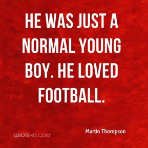 He was just a normal young boy. He loved football.