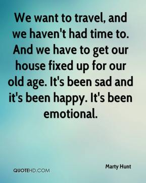 We want to travel, and we haven't had time to. And we have to get our house fixed up for our old age. It's been sad and it's been happy. It's been emotional.