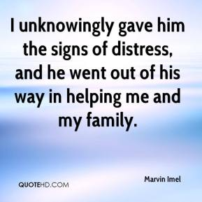 Marvin Imel  - I unknowingly gave him the signs of distress, and he went out of his way in helping me and my family.