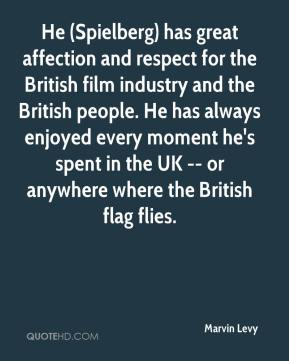 Marvin Levy  - He (Spielberg) has great affection and respect for the British film industry and the British people. He has always enjoyed every moment he's spent in the UK -- or anywhere where the British flag flies.