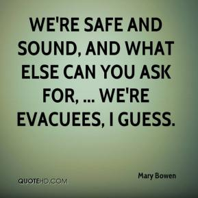 Mary Bowen  - We're safe and sound, and what else can you ask for, ... We're evacuees, I guess.