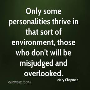 Mary Chapman  - Only some personalities thrive in that sort of environment, those who don't will be misjudged and overlooked.