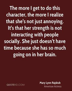 Mary Lynn Rajskub - The more I get to do this character, the more I realize that she's not just annoying. It's that her strength is not interacting with people socially. She just doesn't have time because she has so much going on in her brain.