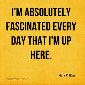 Mary Phillips  - I'm absolutely fascinated every day that I'm up here.