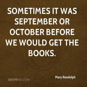 Mary Randolph  - Sometimes it was September or October before we would get the books.
