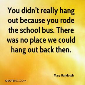 Mary Randolph  - You didn't really hang out because you rode the school bus. There was no place we could hang out back then.