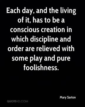 Mary Sarton  - Each day, and the living of it, has to be a conscious creation in which discipline and order are relieved with some play and pure foolishness.