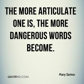 Mary Sarton  - The more articulate one is, the more dangerous words become.