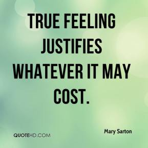 Mary Sarton  - True feeling justifies whatever it may cost.