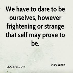 Mary Sarton  - We have to dare to be ourselves, however frightening or strange that self may prove to be.