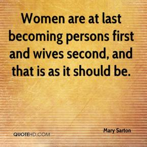 Mary Sarton  - Women are at last becoming persons first and wives second, and that is as it should be.