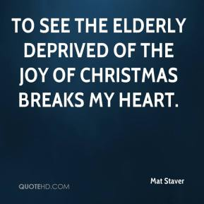 Mat Staver  - To see the elderly deprived of the joy of Christmas breaks my heart.