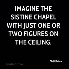 Matt Bailey  - Imagine the Sistine Chapel with just one or two figures on the ceiling.