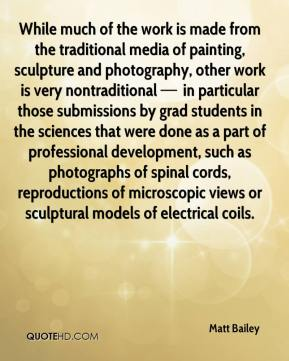 While much of the work is made from the traditional media of painting, sculpture and photography, other work is very nontraditional — in particular those submissions by grad students in the sciences that were done as a part of professional development, such as photographs of spinal cords, reproductions of microscopic views or sculptural models of electrical coils.