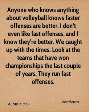 Matt Bender  - Anyone who knows anything about volleyball knows faster offenses are better. I don't even like fast offenses, and I know they're better. We caught up with the times. Look at the teams that have won championships the last couple of years. They run fast offenses.