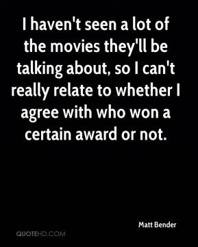 Matt Bender  - I haven't seen a lot of the movies they'll be talking about, so I can't really relate to whether I agree with who won a certain award or not.