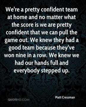 Matt Cressman  - We're a pretty confident team at home and no matter what the score is we are pretty confident that we can pull the game out. We knew they had a good team because they've won nine in a row. We knew we had our hands full and everybody stepped up.