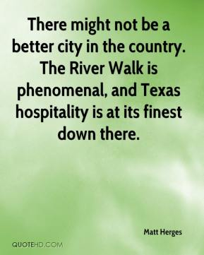 Matt Herges  - There might not be a better city in the country. The River Walk is phenomenal, and Texas hospitality is at its finest down there.