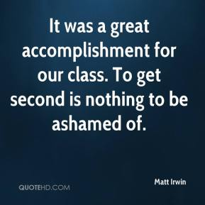 Matt Irwin  - It was a great accomplishment for our class. To get second is nothing to be ashamed of.