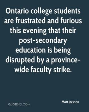 Matt Jackson  - Ontario college students are frustrated and furious this evening that their post-secondary education is being disrupted by a province-wide faculty strike.