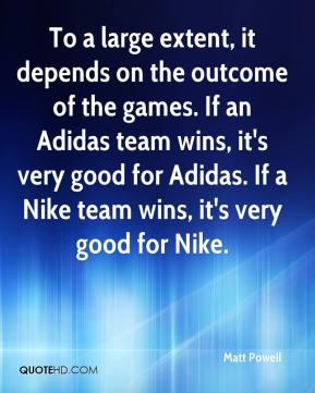 Matt Powell  - To a large extent, it depends on the outcome of the games. If an Adidas team wins, it's very good for Adidas. If a Nike team wins, it's very good for Nike.