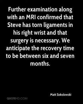 Matt Sokolowski  - Further examination along with an MRI confirmed that Steve has torn ligaments in his right wrist and that surgery is necessary. We anticipate the recovery time to be between six and seven months.