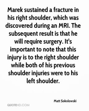 Matt Sokolowski  - Marek sustained a fracture in his right shoulder, which was discovered during an MRI. The subsequent result is that he will require surgery. It's important to note that this injury is to the right shoulder while both of his previous shoulder injuries were to his left shoulder.