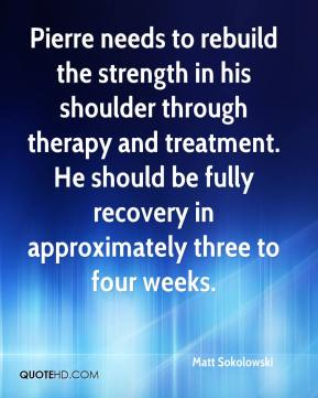 Matt Sokolowski  - Pierre needs to rebuild the strength in his shoulder through therapy and treatment. He should be fully recovery in approximately three to four weeks.