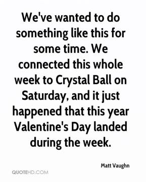 We've wanted to do something like this for some time. We connected this whole week to Crystal Ball on Saturday, and it just happened that this year Valentine's Day landed during the week.