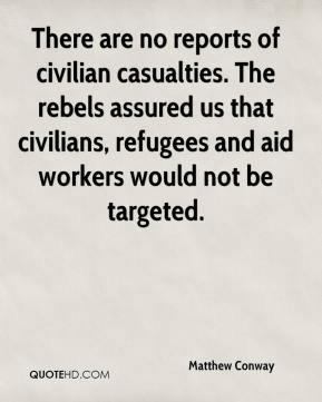 Matthew Conway  - There are no reports of civilian casualties. The rebels assured us that civilians, refugees and aid workers would not be targeted.